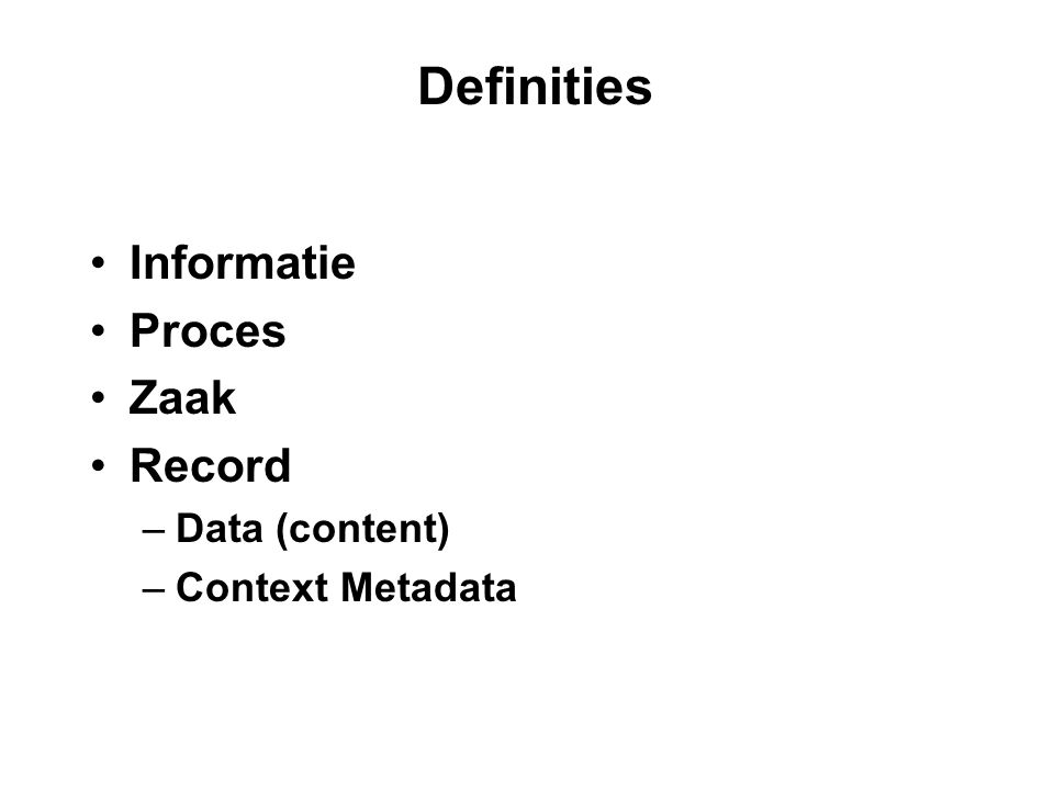 Definities Informatie Proces Zaak Record –Data (content) –Context Metadata