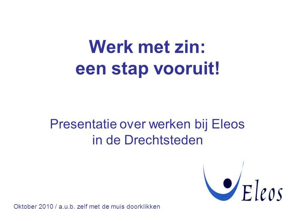 Presentatie over werken bij Eleos in de Drechtsteden Werk met zin: een stap vooruit! Oktober 2010 / a.u.b. zelf met de muis doorklikken