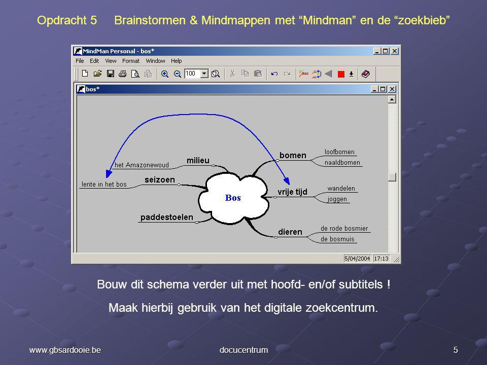 5www.gbsardooie.bedocucentrum Opdracht 5 Brainstormen & Mindmappen met Mindman en de zoekbieb Bouw dit schema verder uit met hoofd- en/of subtitels .