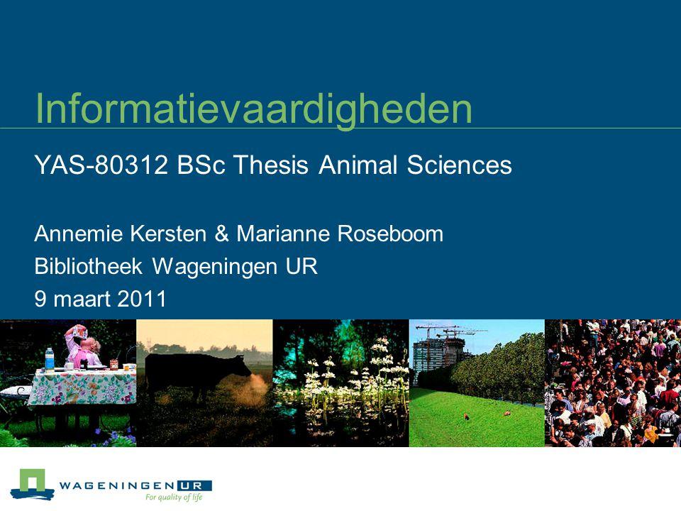 Informatievaardigheden YAS-80312 BSc Thesis Animal Sciences Annemie Kersten & Marianne Roseboom Bibliotheek Wageningen UR 9 maart 2011