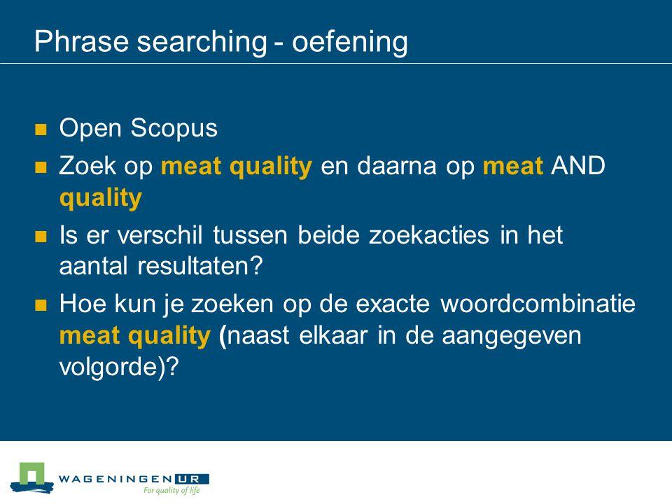 Phrase searching - oefening Open Scopus Zoek op meat quality en daarna op meat AND quality Is er verschil tussen beide zoekacties in het aantal result