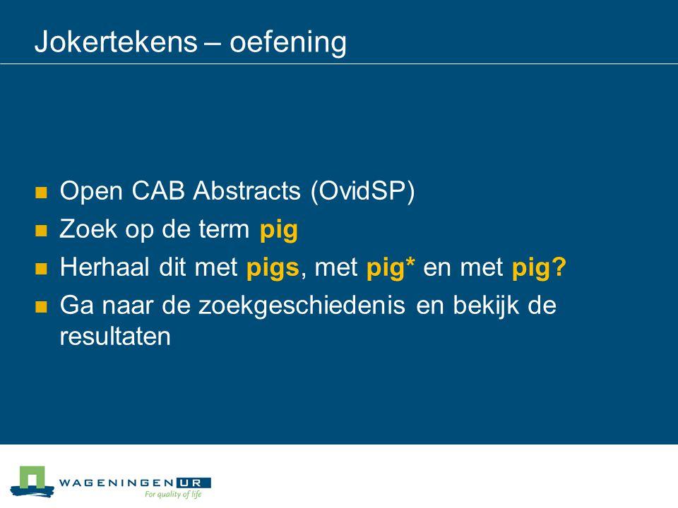 Jokertekens – oefening Open CAB Abstracts (OvidSP) Zoek op de term pig Herhaal dit met pigs, met pig* en met pig? Ga naar de zoekgeschiedenis en bekij
