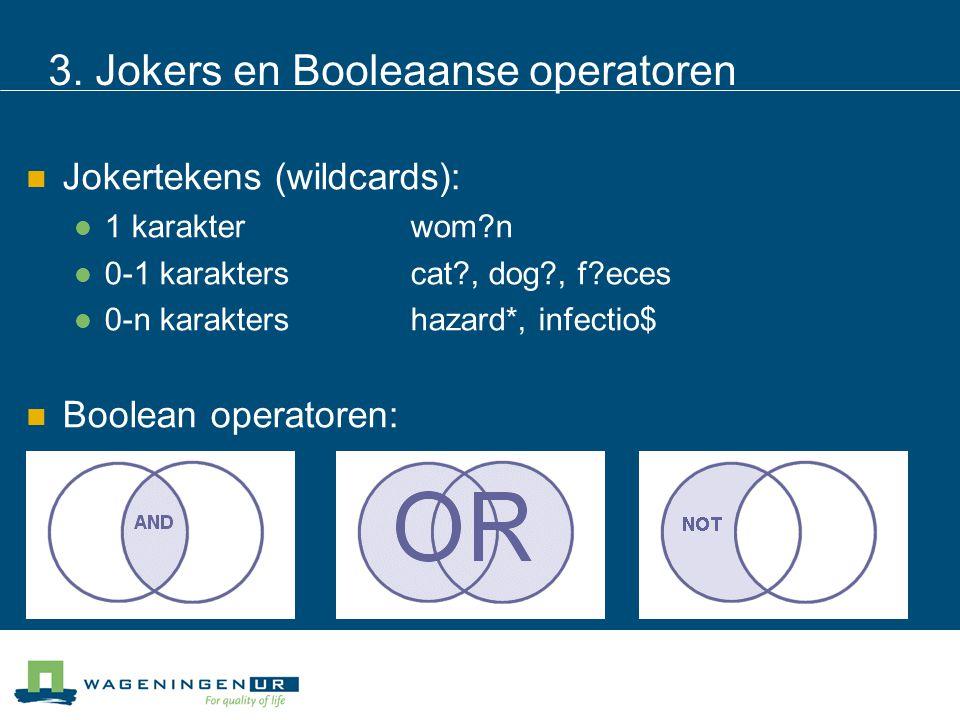 3. Jokers en Booleaanse operatoren Jokertekens (wildcards): 1 karakterwom?n 0-1 karakterscat?, dog?, f?eces 0-n karaktershazard*, infectio$ Boolean op