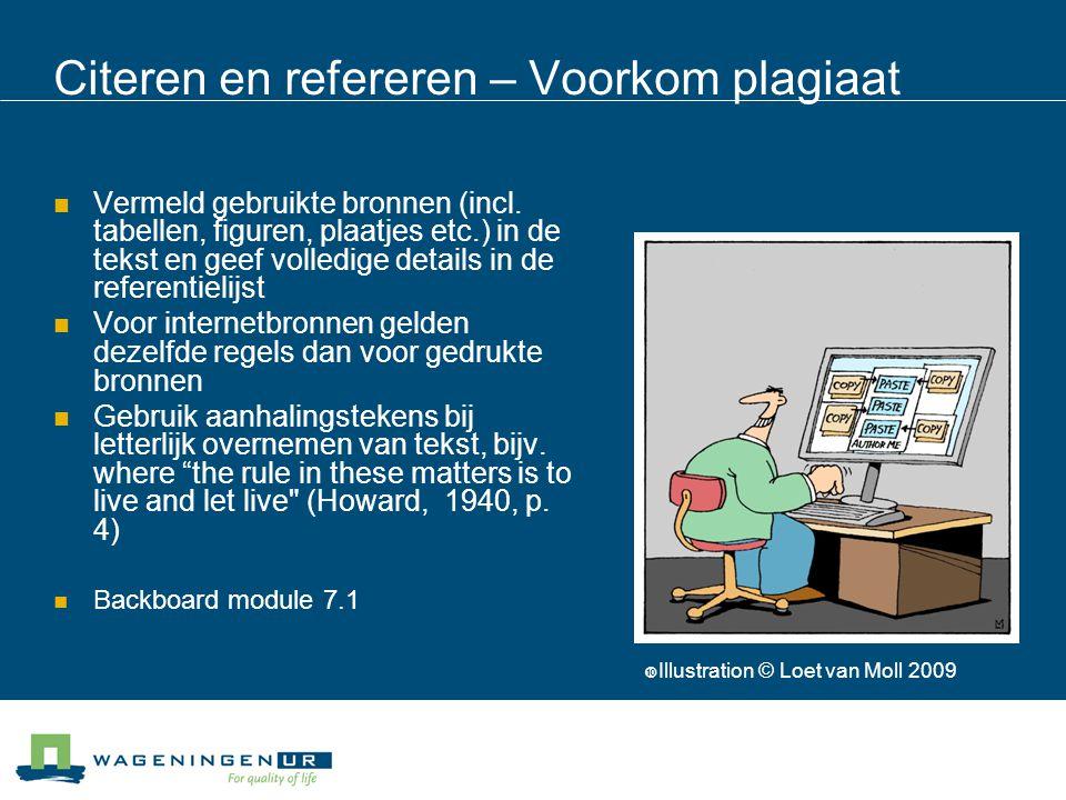 Citeren en refereren – Voorkom plagiaat Vermeld gebruikte bronnen (incl. tabellen, figuren, plaatjes etc.) in de tekst en geef volledige details in de