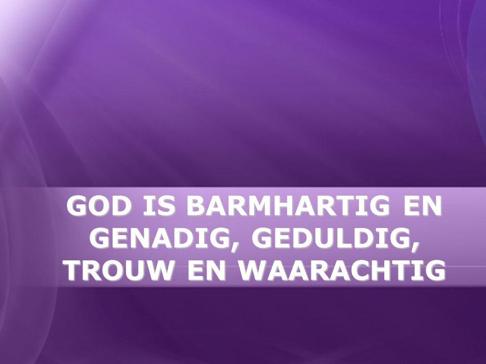 GOD IS BARMHARTIG EN GENADIG, GEDULDIG, TROUW EN WAARACHTIG