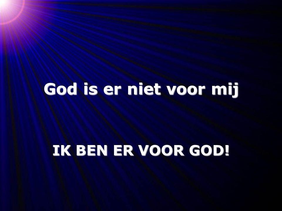 God is er niet voor mij IK BEN ER VOOR GOD!