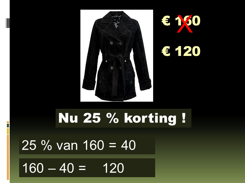 € 160 Nu 25 % korting ! 25 % van 160 = 160 – 40 = 40 120 X € 120