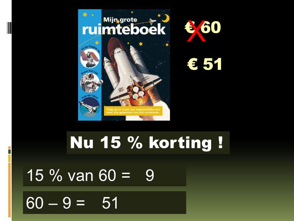 € 60 Nu 15 % korting ! 15 % van 60 = 60 – 9 = 9 51 X € 51