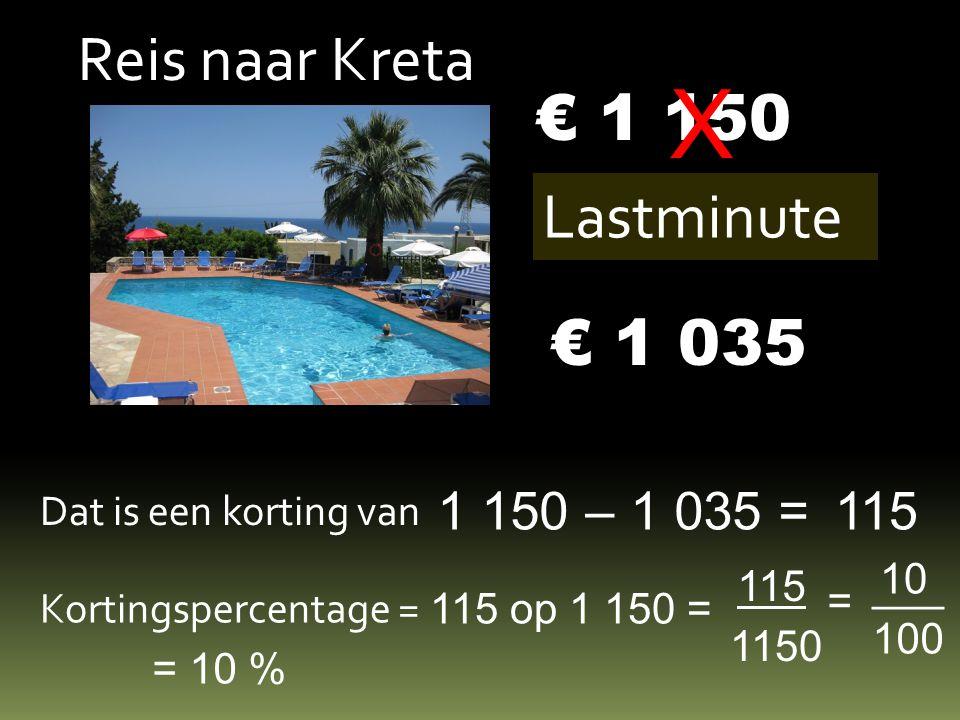 Reis naar Kreta € 1 150 Lastminute X € 1 035 Dat is een korting van 1 150 – 1 035 =115 Kortingspercentage = 115 op 1 150 = 115 1150 = 100 ___ 10 = 10 %