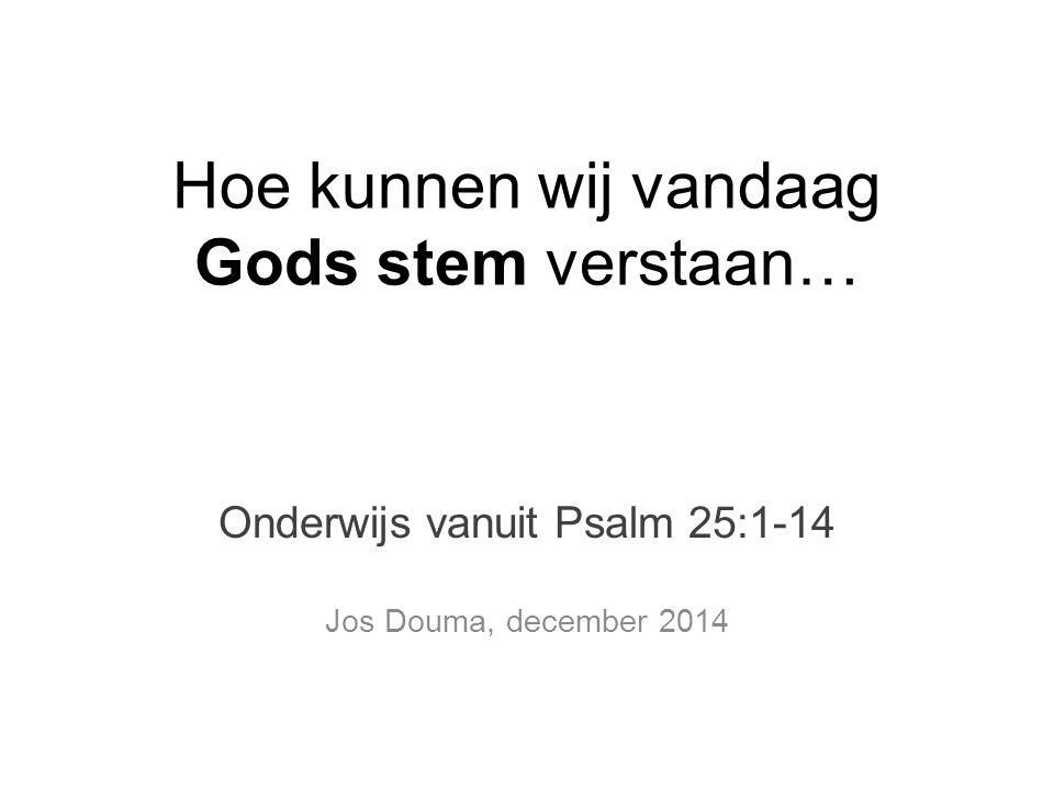 Hoe kunnen wij vandaag Gods stem verstaan… Onderwijs vanuit Psalm 25:1-14 Jos Douma, december 2014
