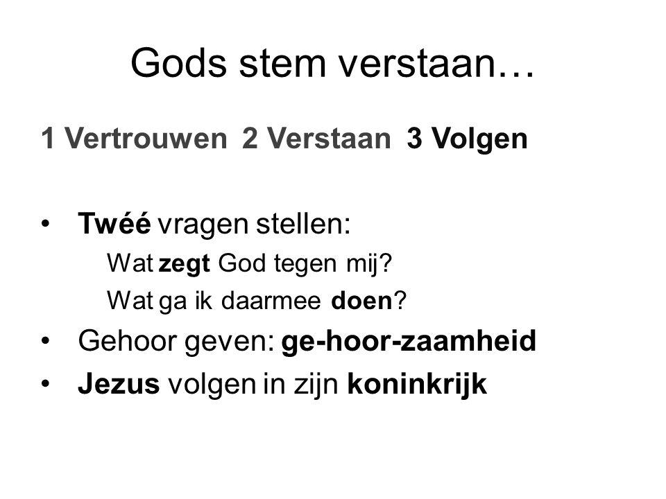 Gods stem verstaan… 1 Vertrouwen 2 Verstaan 3 Volgen Twéé vragen stellen: Wat zegt God tegen mij? Wat ga ik daarmee doen? Gehoor geven: ge-hoor-zaamhe