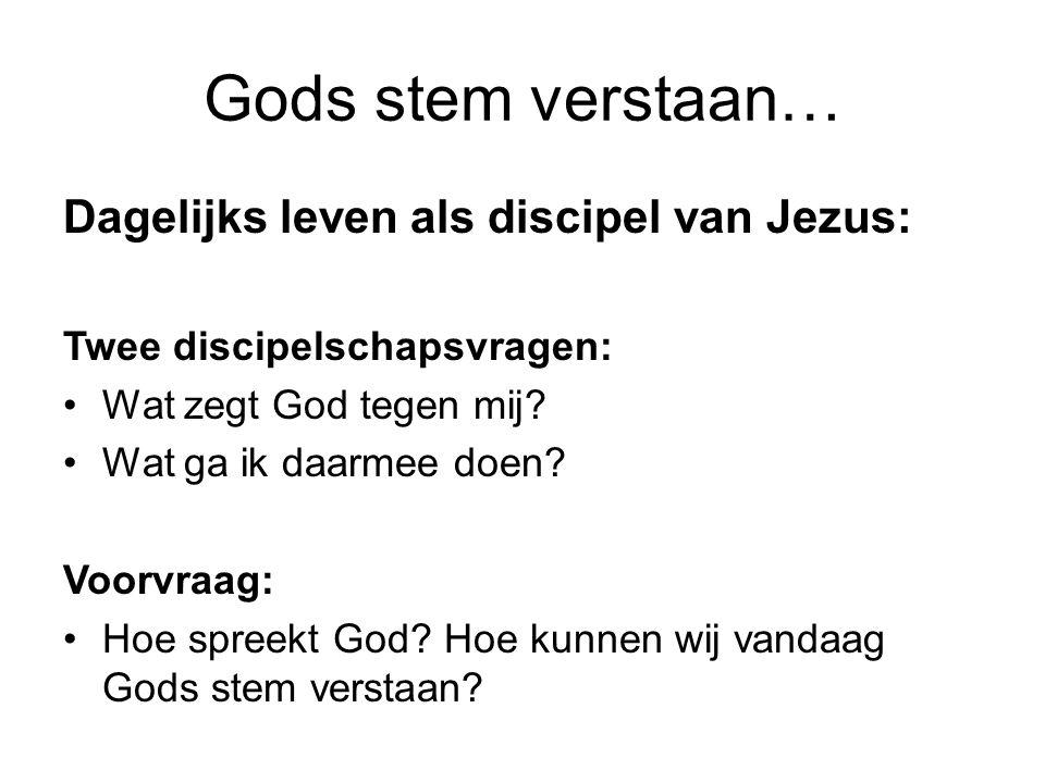 Gods stem verstaan… Dagelijks leven als discipel van Jezus: Twee discipelschapsvragen: Wat zegt God tegen mij? Wat ga ik daarmee doen? Voorvraag: Hoe