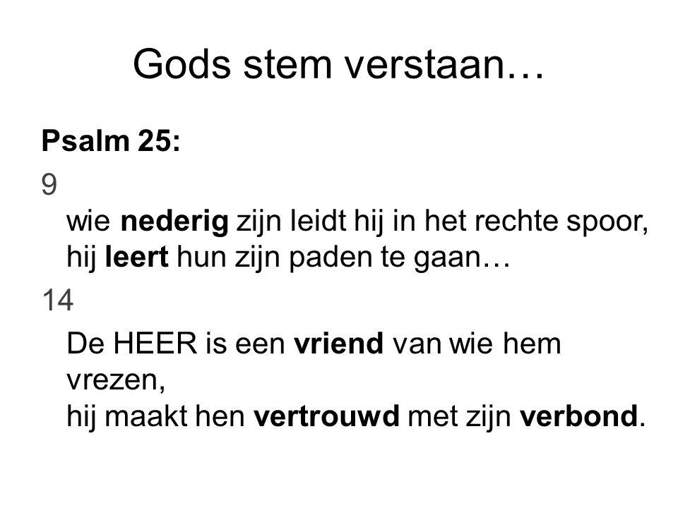Gods stem verstaan… Psalm 25:7a en 4b (berijmd) Gods vertrouwlijk' omgang vinden zielen waar zijn vrees in woont, daar de HEER aan zijn beminden zijn verbondsgeheimen toont.
