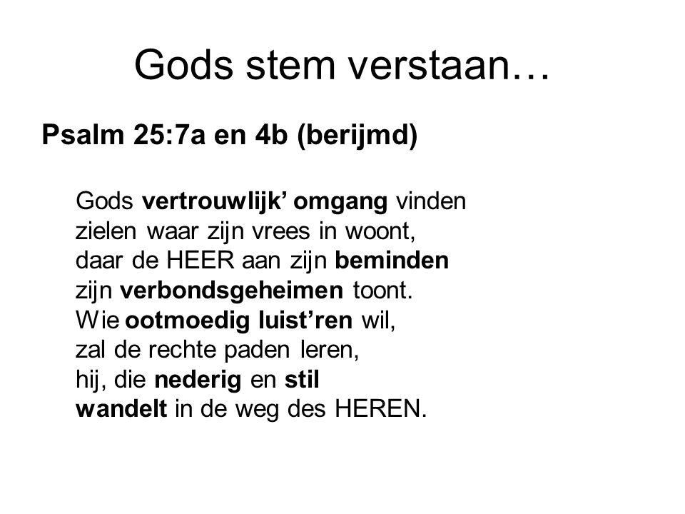 Gods stem verstaan… Psalm 25:7a en 4b (berijmd) Gods vertrouwlijk' omgang vinden zielen waar zijn vrees in woont, daar de HEER aan zijn beminden zijn