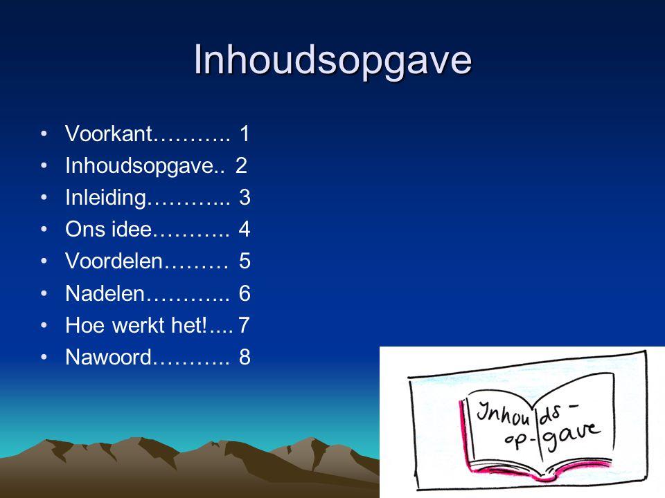 Inhoudsopgave Voorkant……….. 1 Inhoudsopgave.. 2 Inleiding………... 3 Ons idee……….. 4 Voordelen……… 5 Nadelen………... 6 Hoe werkt het!.... 7 Nawoord……….. 8