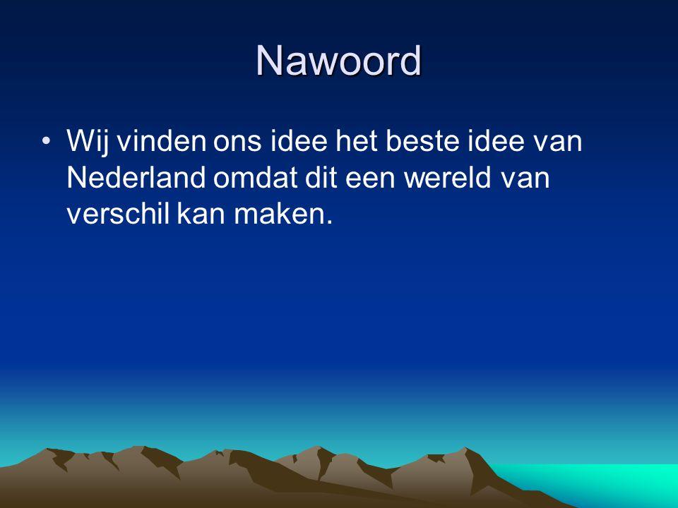 Nawoord Wij vinden ons idee het beste idee van Nederland omdat dit een wereld van verschil kan maken.