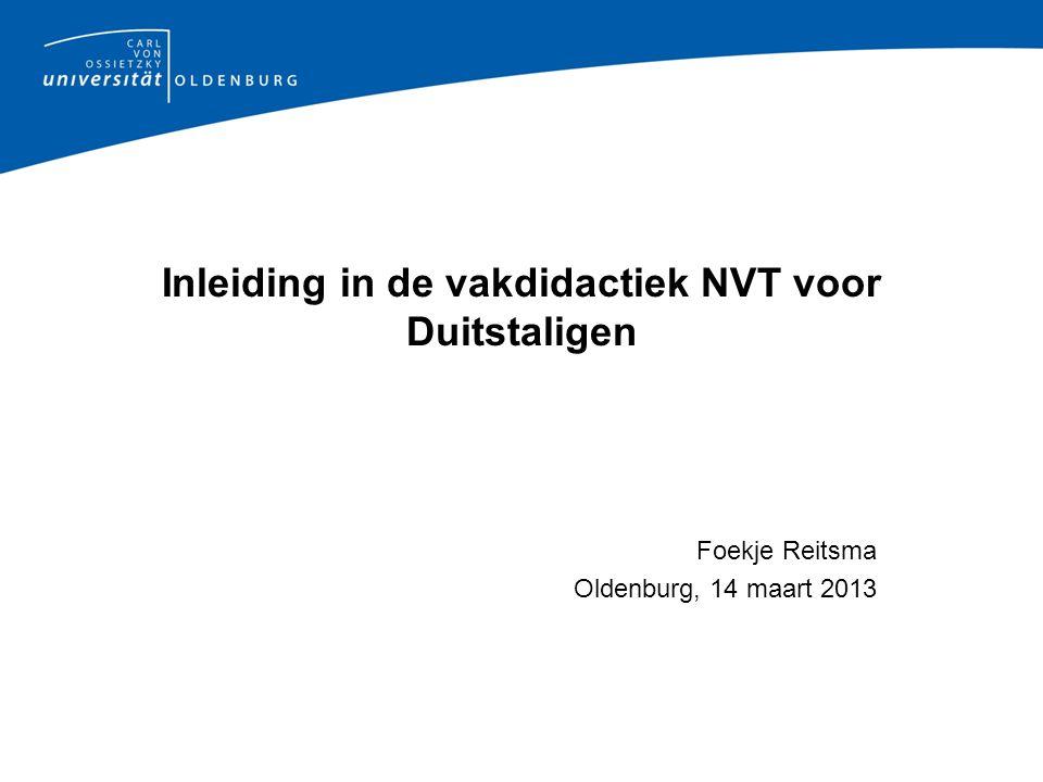 Inleiding in de vakdidactiek NVT voor Duitstaligen Foekje Reitsma Oldenburg, 14 maart 2013
