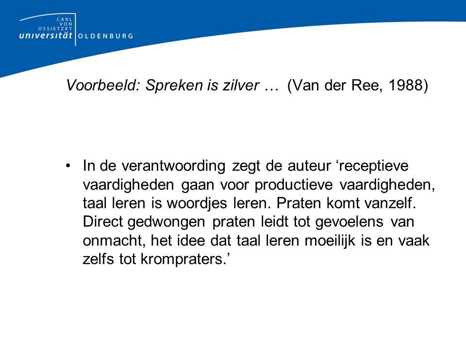 Voorbeeld: Spreken is zilver … (Van der Ree, 1988) In de verantwoording zegt de auteur 'receptieve vaardigheden gaan voor productieve vaardigheden, taal leren is woordjes leren.