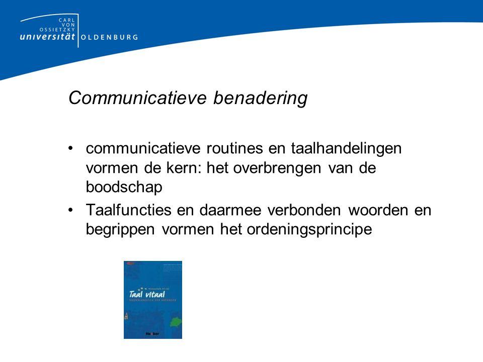 Communicatieve benadering communicatieve routines en taalhandelingen vormen de kern: het overbrengen van de boodschap Taalfuncties en daarmee verbonden woorden en begrippen vormen het ordeningsprincipe