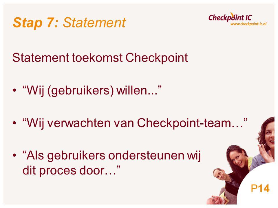 14 Stap 7: Statement Statement toekomst Checkpoint Wij (gebruikers) willen... Wij verwachten van Checkpoint-team… Als gebruikers ondersteunen wij dit proces door… P