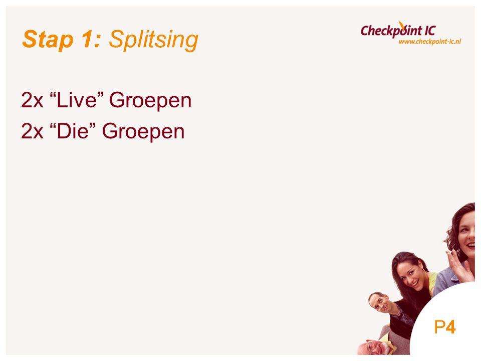 4 Stap 1: Splitsing 2x Live Groepen 2x Die Groepen P