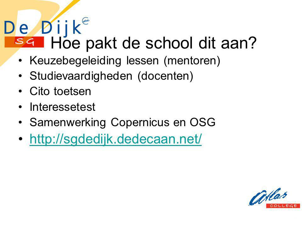 Hoe pakt de school dit aan? Keuzebegeleiding lessen (mentoren) Studievaardigheden (docenten) Cito toetsen Interessetest Samenwerking Copernicus en OSG