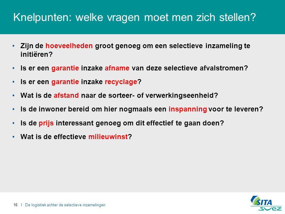 16 I De logistiek achter de selectieve inzamelingen Knelpunten: welke vragen moet men zich stellen.