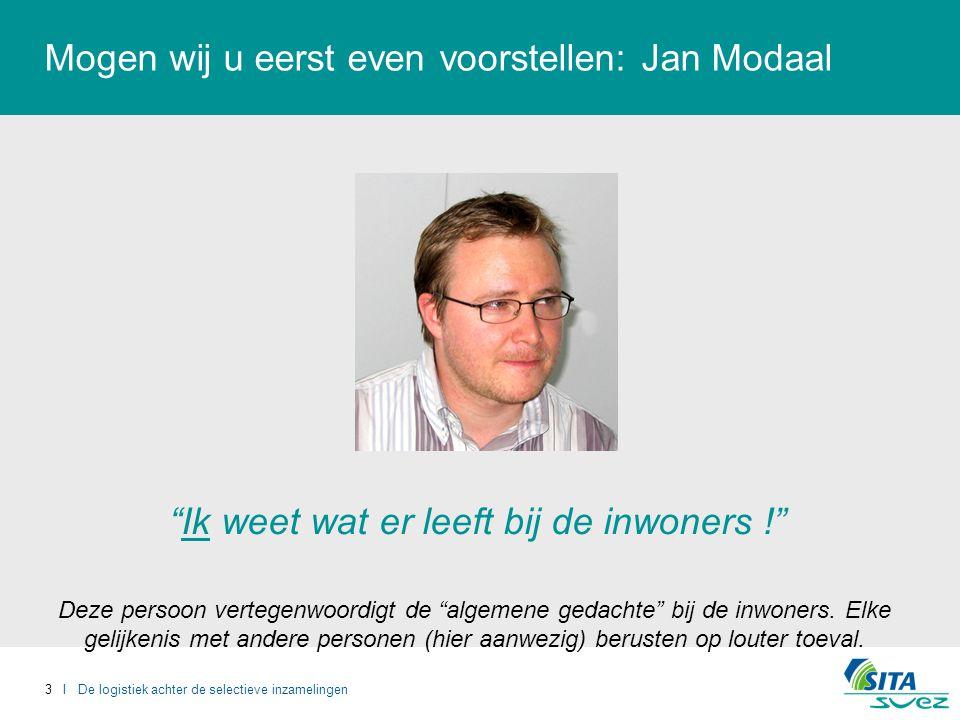 3 I De logistiek achter de selectieve inzamelingen Mogen wij u eerst even voorstellen: Jan Modaal Ik weet wat er leeft bij de inwoners ! Deze persoon vertegenwoordigt de algemene gedachte bij de inwoners.