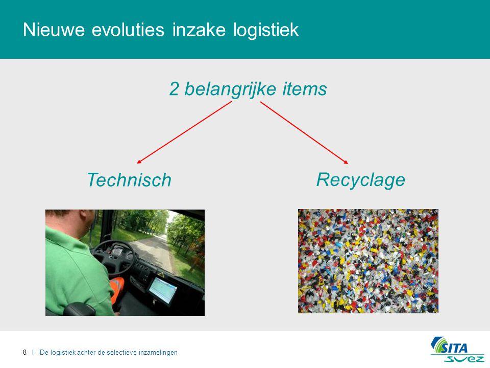 8 I De logistiek achter de selectieve inzamelingen Nieuwe evoluties inzake logistiek Technisch Recyclage 2 belangrijke items