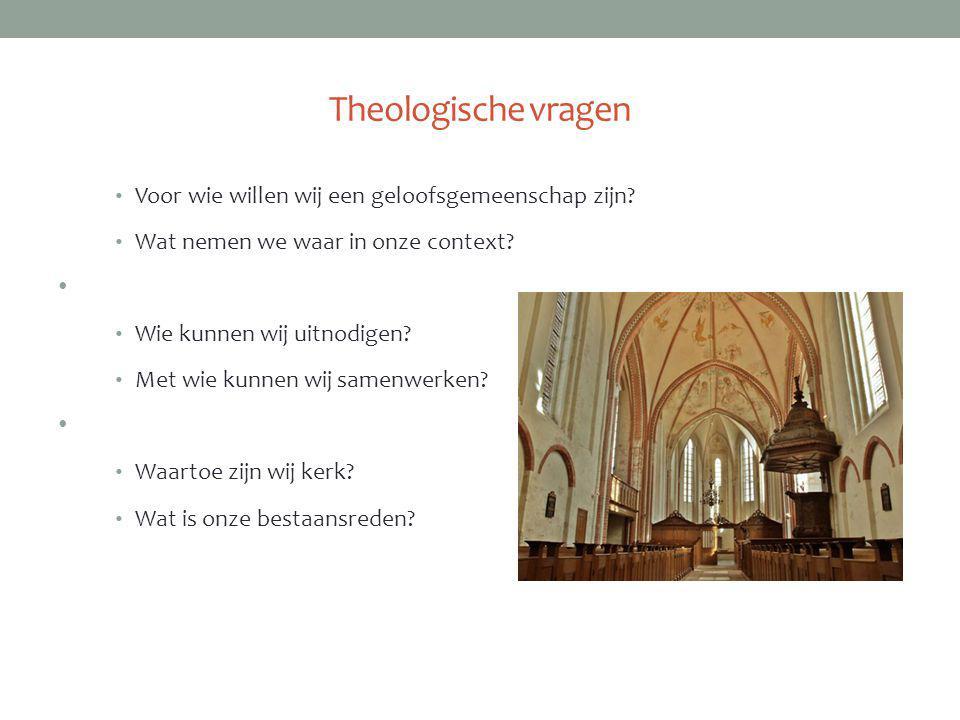 Theologische vragen Voor wie willen wij een geloofsgemeenschap zijn? Wat nemen we waar in onze context? Wie kunnen wij uitnodigen? Met wie kunnen wij