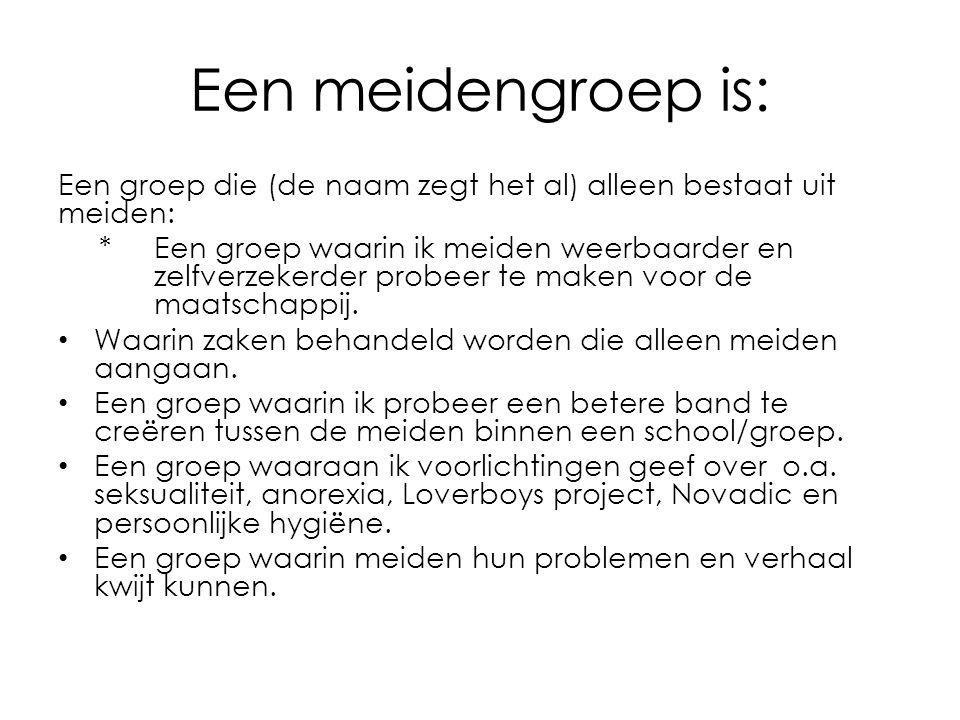 Een meidengroep is: Een groep die (de naam zegt het al) alleen bestaat uit meiden: * Een groep waarin ik meiden weerbaarder en zelfverzekerder probeer