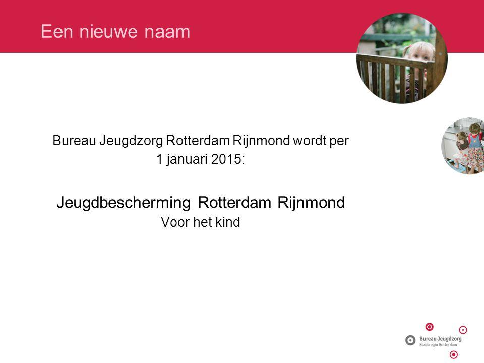 Een nieuwe naam Bureau Jeugdzorg Rotterdam Rijnmond wordt per 1 januari 2015: Jeugdbescherming Rotterdam Rijnmond Voor het kind