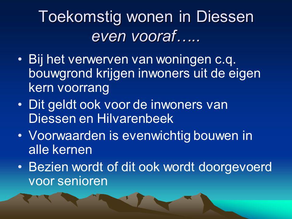 Toekomstig wonen in Diessen even vooraf….. Bij het verwerven van woningen c.q. bouwgrond krijgen inwoners uit de eigen kern voorrang Dit geldt ook voo
