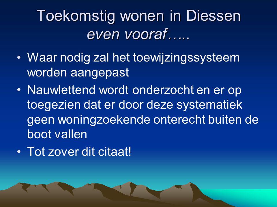Toekomstig wonen in Diessen even vooraf….. Waar nodig zal het toewijzingssysteem worden aangepast Nauwlettend wordt onderzocht en er op toegezien dat