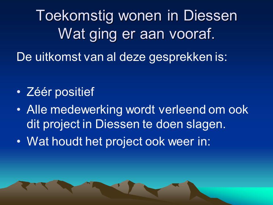 Toekomstig wonen in Diessen Wat ging er aan vooraf. De uitkomst van al deze gesprekken is: Zéér positief Alle medewerking wordt verleend om ook dit pr