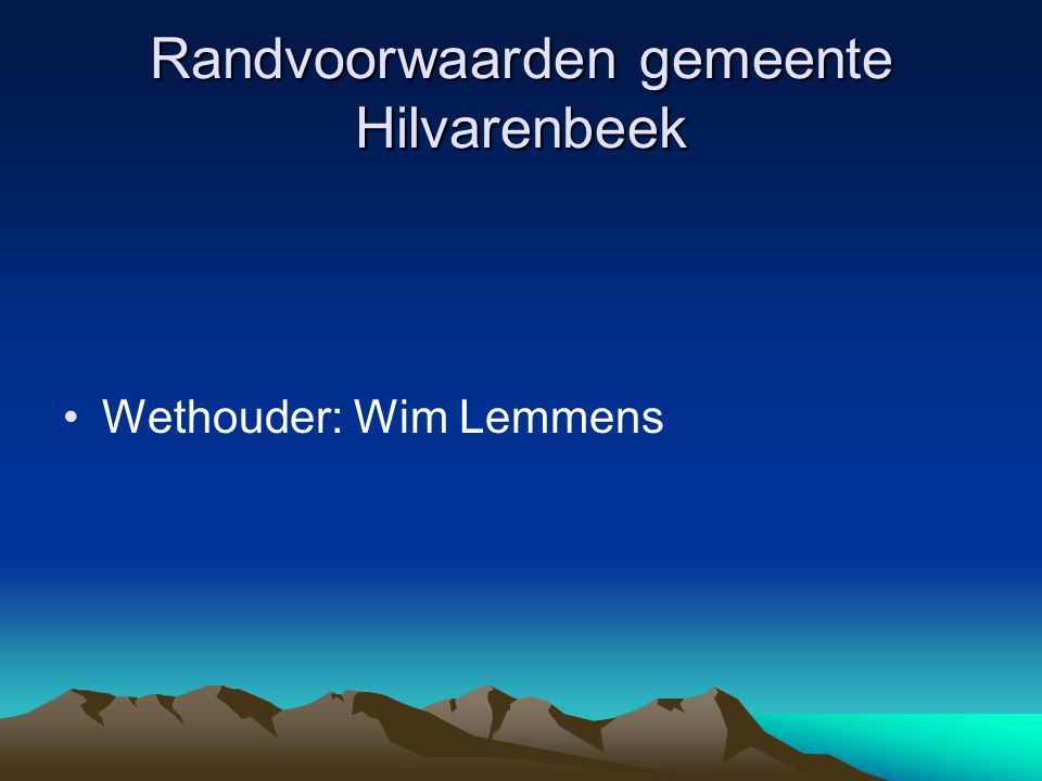 Randvoorwaarden gemeente Hilvarenbeek Wethouder: Wim Lemmens