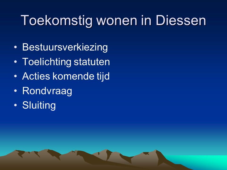 Toekomstig wonen in Diessen Bestuursverkiezing Toelichting statuten Acties komende tijd Rondvraag Sluiting