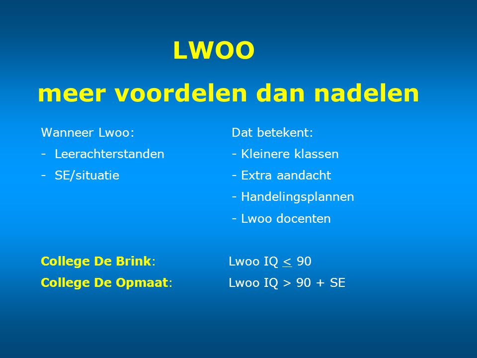 LWOO meer voordelen dan nadelen Wanneer Lwoo: Dat betekent: - Leerachterstanden - Kleinere klassen - SE/situatie - Extra aandacht - Handelingsplannen