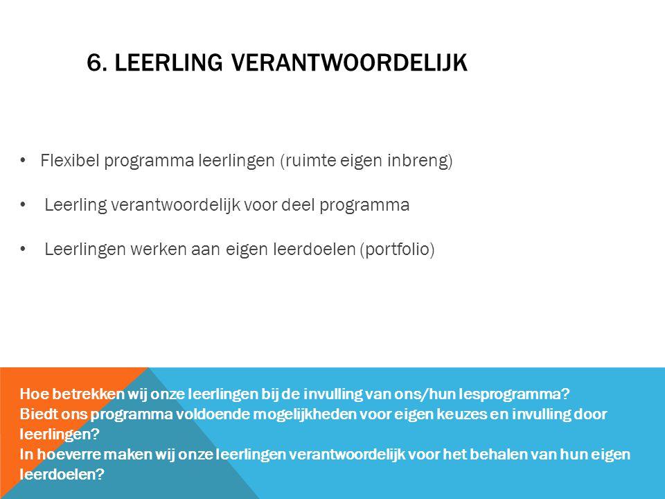 6. LEERLING VERANTWOORDELIJK Flexibel programma leerlingen (ruimte eigen inbreng) Leerling verantwoordelijk voor deel programma Leerlingen werken aan