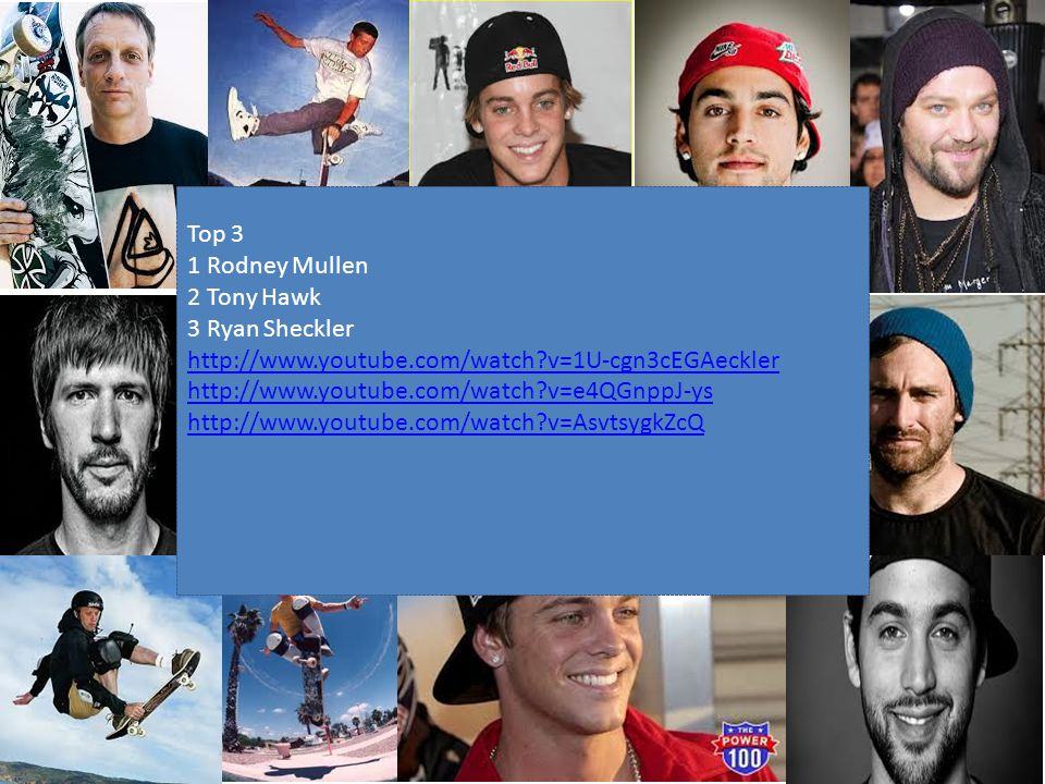 Top 3 1 Rodney Mullen 2 Tony Hawk 3 Ryan Sheckler http://www.youtube.com/watch?v=1U-cgn3cEGAeckler http://www.youtube.com/watch?v=e4QGnppJ-ys http://www.youtube.com/watch?v=AsvtsygkZcQ