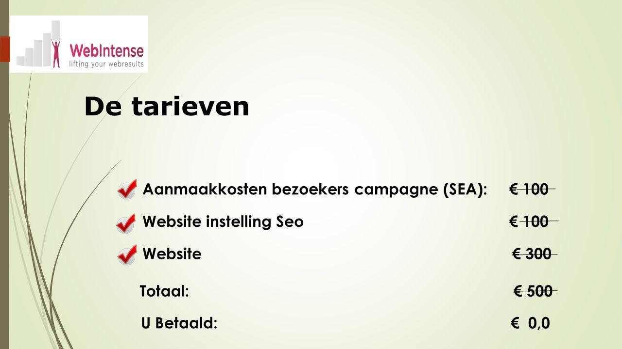 De tarieven Website instelling Seo € 100 Aanmaakkosten bezoekers campagne (SEA): € 100 Website € 300 Totaal: € 500 U Betaald: € 0,0