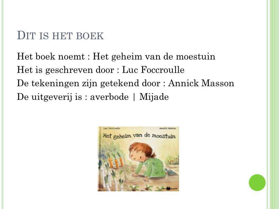 D IT IS HET BOEK Het boek noemt : Het geheim van de moestuin Het is geschreven door : Luc Foccroulle De tekeningen zijn getekend door : Annick Masson De uitgeverij is : averbode | Mijade