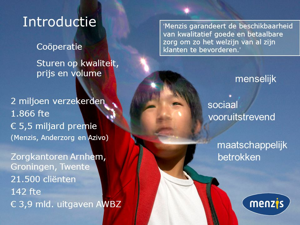 2 miljoen verzekerden 1.866 fte € 5,5 miljard premie (Menzis, Anderzorg en Azivo) Zorgkantoren Arnhem, Groningen, Twente 21.500 cliënten 142 fte € 3,9