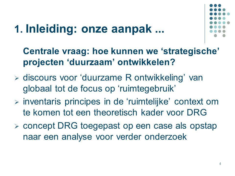 4 1. Inleiding: onze aanpak... Centrale vraag: hoe kunnen we 'strategische' projecten 'duurzaam' ontwikkelen?  discours voor 'duurzame R ontwikkeling