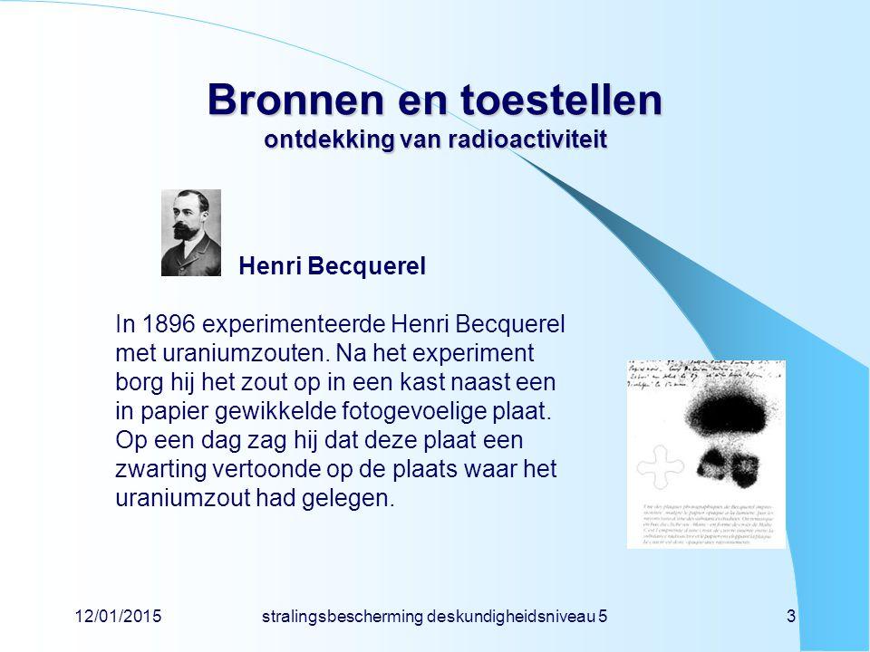 12/01/2015stralingsbescherming deskundigheidsniveau 53 Bronnen en toestellen ontdekking van radioactiviteit Henri Becquerel In 1896 experimenteerde He