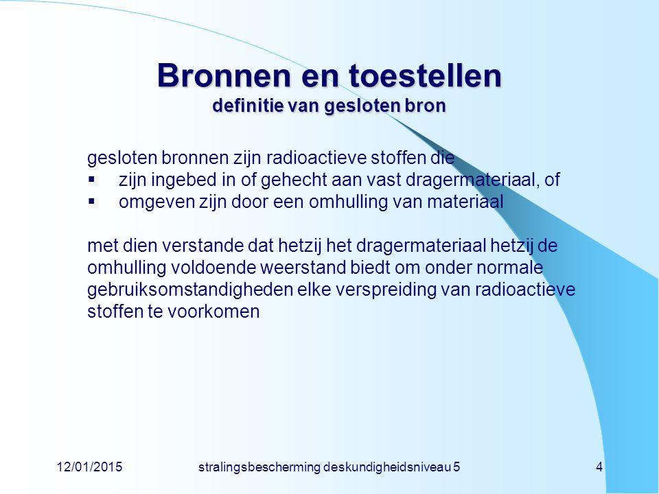 12/01/2015stralingsbescherming deskundigheidsniveau 54 Bronnen en toestellen definitie van gesloten bron gesloten bronnen zijn radioactieve stoffen di