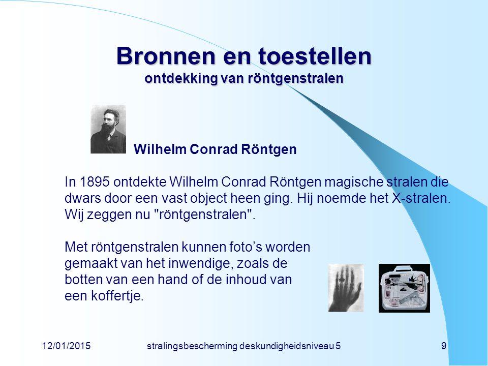 12/01/2015stralingsbescherming deskundigheidsniveau 59 Bronnen en toestellen ontdekking van röntgenstralen Wilhelm Conrad Röntgen In 1895 ontdekte Wil