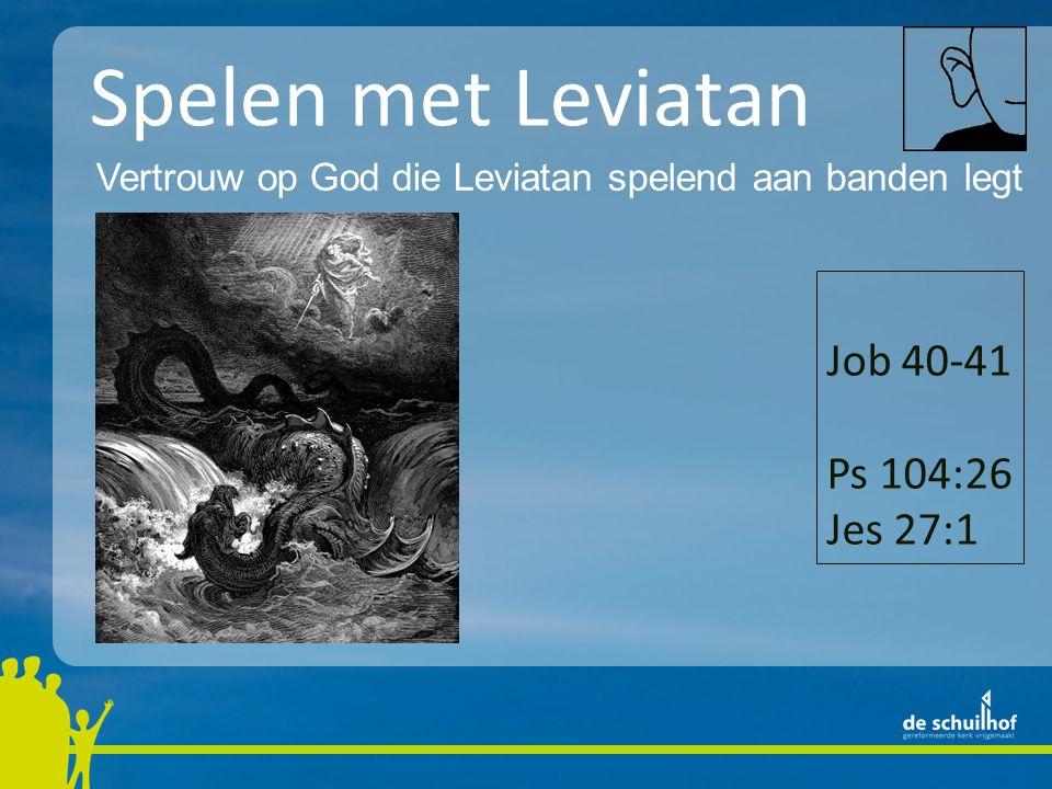 Spelen met Leviatan Vertrouw op God die Leviatan spelend aan banden legt Job 40-41 Ps 104:26 Jes 27:1