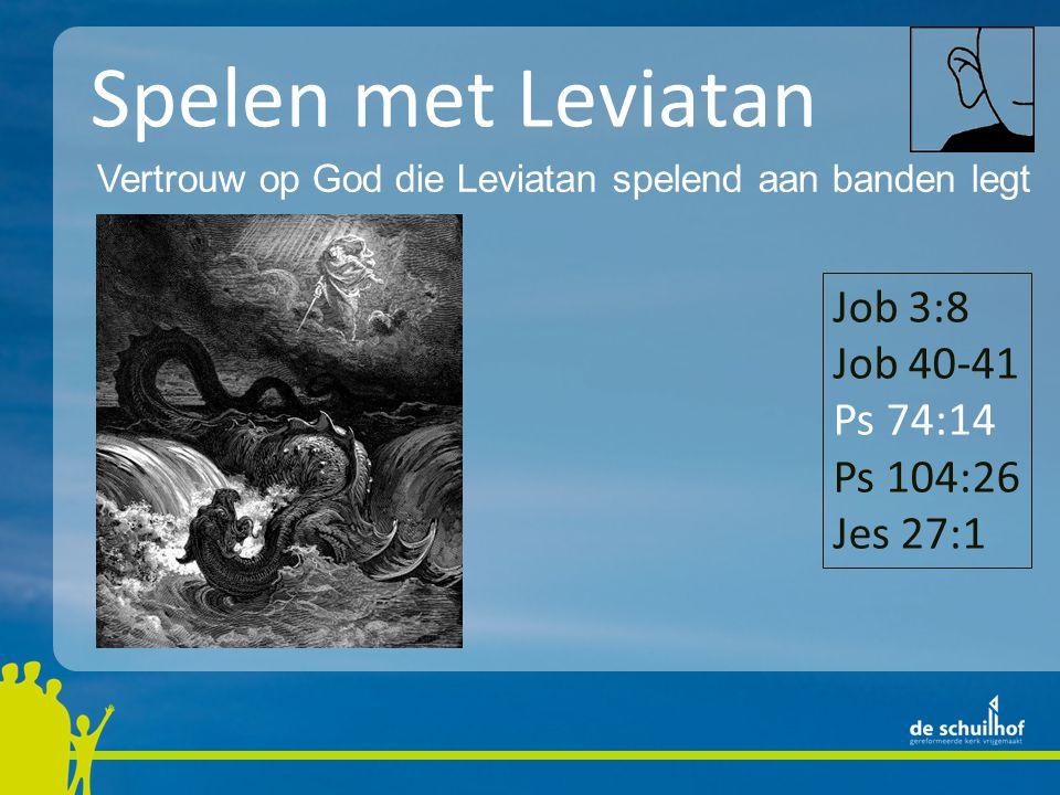 Spelen met Leviatan Vertrouw op God die Leviatan spelend aan banden legt Job 3:8 Job 40-41 Ps 74:14 Ps 104:26 Jes 27:1