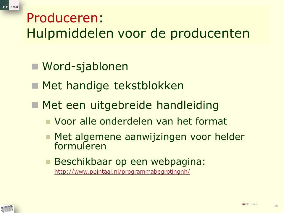 © PP in taal 20 Produceren: Hulpmiddelen voor de producenten Word-sjablonen Met handige tekstblokken Met een uitgebreide handleiding Voor alle onderdelen van het format Met algemene aanwijzingen voor helder formuleren Beschikbaar op een webpagina: http://www.ppintaal.nl/programmabegrotingnh/ http://www.ppintaal.nl/programmabegrotingnh/